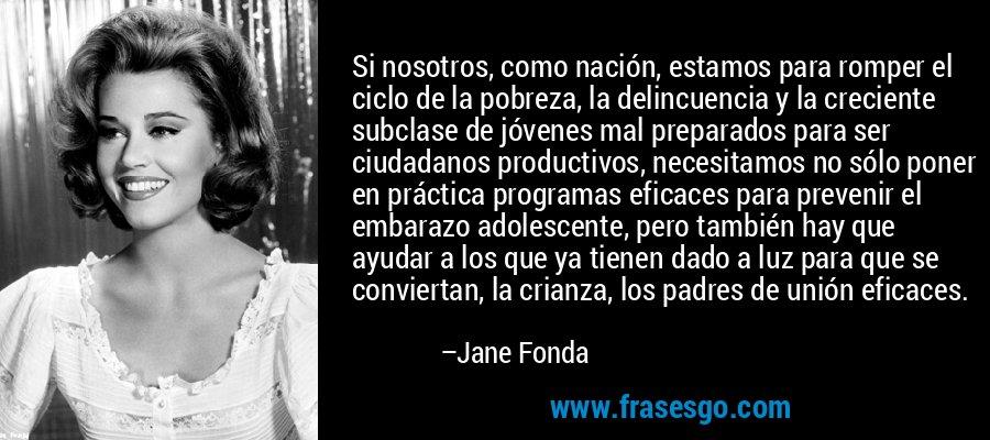 Si nosotros, como nación, estamos para romper el ciclo de la pobreza, la delincuencia y la creciente subclase de jóvenes mal preparados para ser ciudadanos productivos, necesitamos no sólo poner en práctica programas eficaces para prevenir el embarazo adolescente, pero también hay que ayudar a los que ya tienen dado a luz para que se conviertan, la crianza, los padres de unión eficaces. – Jane Fonda