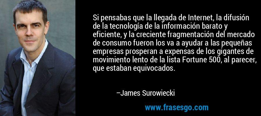 Si pensabas que la llegada de Internet, la difusión de la tecnología de la información barato y eficiente, y la creciente fragmentación del mercado de consumo fueron los va a ayudar a las pequeñas empresas prosperan a expensas de los gigantes de movimiento lento de la lista Fortune 500, al parecer, que estaban equivocados. – James Surowiecki