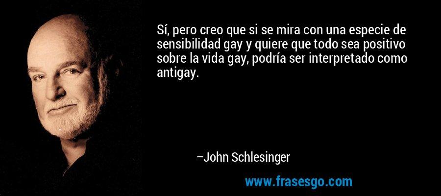 Sí, pero creo que si se mira con una especie de sensibilidad gay y quiere que todo sea positivo sobre la vida gay, podría ser interpretado como antigay. – John Schlesinger