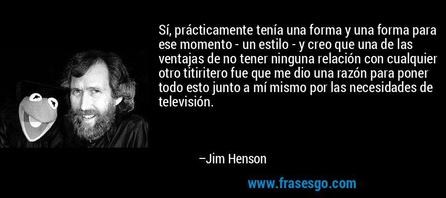 Sí, prácticamente tenía una forma y una forma para ese momento - un estilo - y creo que una de las ventajas de no tener ninguna relación con cualquier otro titiritero fue que me dio una razón para poner todo esto junto a mí mismo por las necesidades de televisión. – Jim Henson