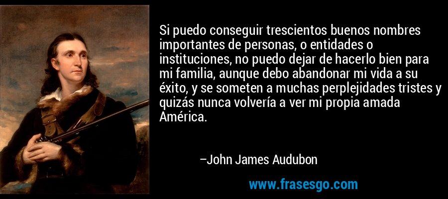 Si puedo conseguir trescientos buenos nombres importantes de personas, o entidades o instituciones, no puedo dejar de hacerlo bien para mi familia, aunque debo abandonar mi vida a su éxito, y se someten a muchas perplejidades tristes y quizás nunca volvería a ver mi propia amada América. – John James Audubon