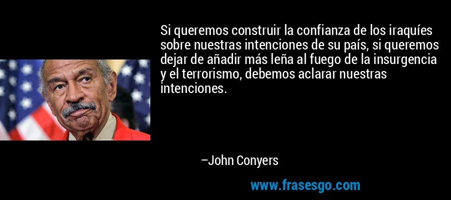 Si queremos construir la confianza de los iraquíes sobre nuestras intenciones de su país, si queremos dejar de añadir más leña al fuego de la insurgencia y el terrorismo, debemos aclarar nuestras intenciones. – John Conyers