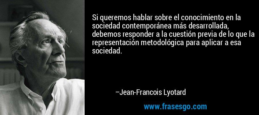 Si queremos hablar sobre el conocimiento en la sociedad contemporánea más desarrollada, debemos responder a la cuestión previa de lo que la representación metodológica para aplicar a esa sociedad. – Jean-Francois Lyotard