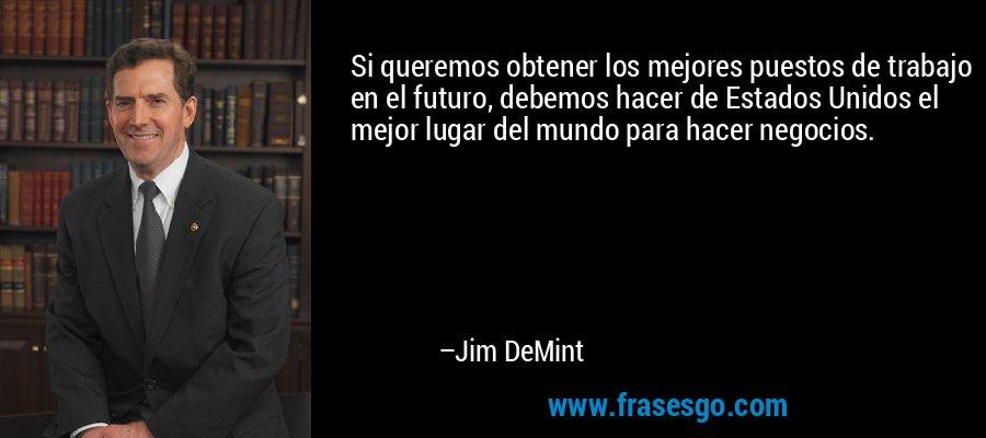 Si queremos obtener los mejores puestos de trabajo en el futuro, debemos hacer de Estados Unidos el mejor lugar del mundo para hacer negocios. – Jim DeMint