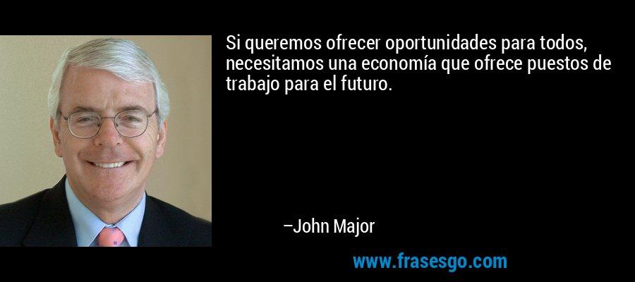 Si queremos ofrecer oportunidades para todos, necesitamos una economía que ofrece puestos de trabajo para el futuro. – John Major