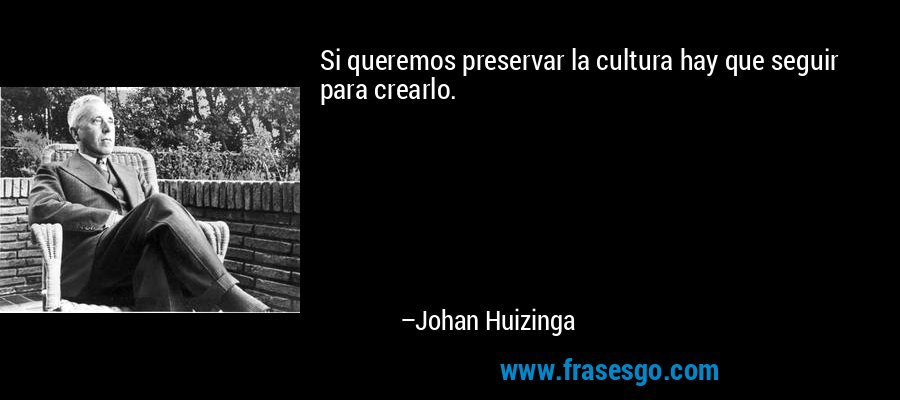 Si queremos preservar la cultura hay que seguir para crearlo. – Johan Huizinga