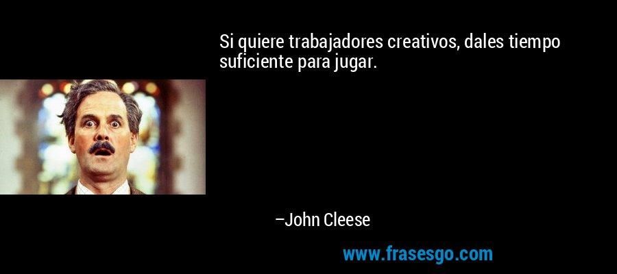 Si quiere trabajadores creativos, dales tiempo suficiente para jugar. – John Cleese