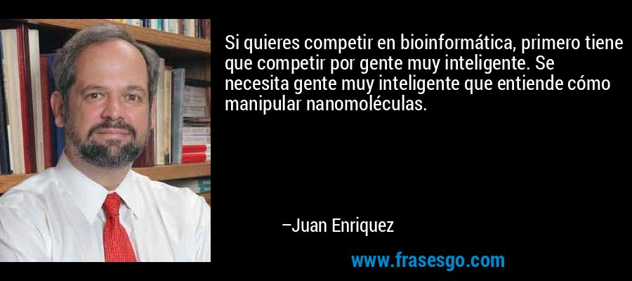 Si quieres competir en bioinformática, primero tiene que competir por gente muy inteligente. Se necesita gente muy inteligente que entiende cómo manipular nanomoléculas. – Juan Enriquez