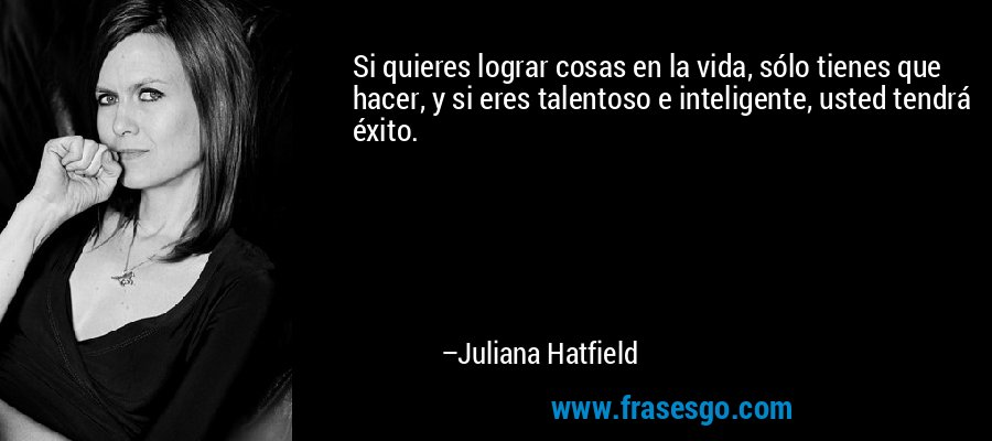 Si quieres lograr cosas en la vida, sólo tienes que hacer, y si eres talentoso e inteligente, usted tendrá éxito. – Juliana Hatfield