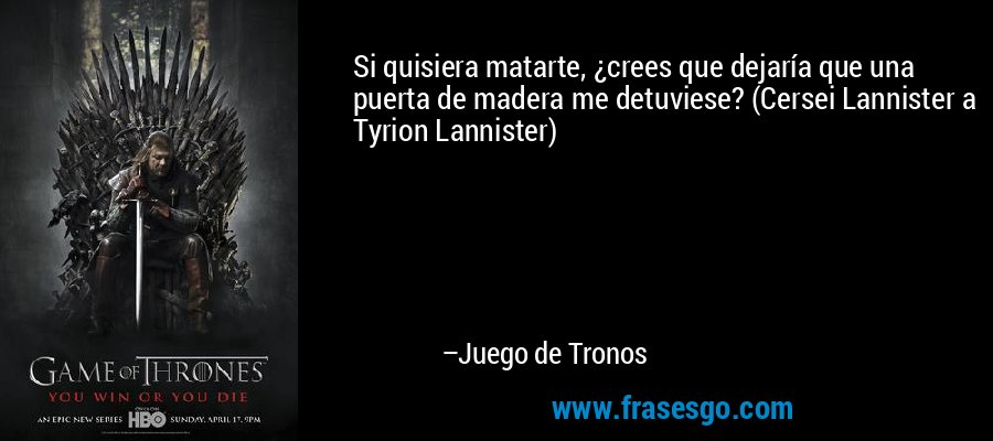 Si quisiera matarte, ¿crees que dejaría que una puerta de madera me detuviese? (Cersei Lannister a Tyrion Lannister) – Juego de Tronos