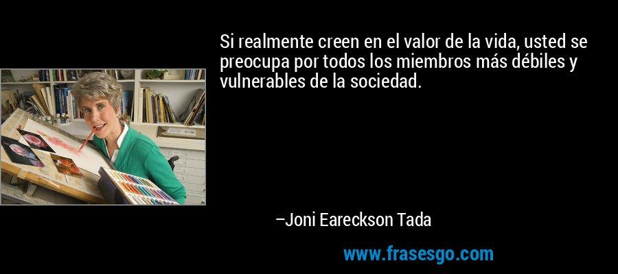 Si realmente creen en el valor de la vida, usted se preocupa por todos los miembros más débiles y vulnerables de la sociedad. – Joni Eareckson Tada