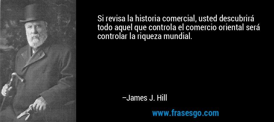 Si revisa la historia comercial, usted descubrirá todo aquel que controla el comercio oriental será controlar la riqueza mundial. – James J. Hill
