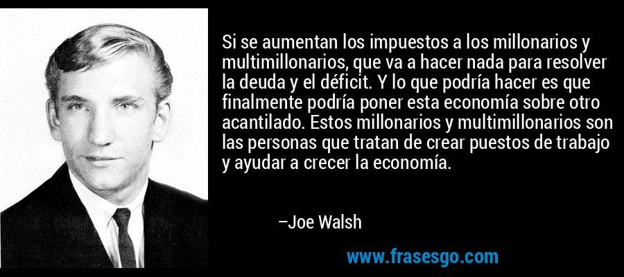 Si se aumentan los impuestos a los millonarios y multimillonarios, que va a hacer nada para resolver la deuda y el déficit. Y lo que podría hacer es que finalmente podría poner esta economía sobre otro acantilado. Estos millonarios y multimillonarios son las personas que tratan de crear puestos de trabajo y ayudar a crecer la economía. – Joe Walsh