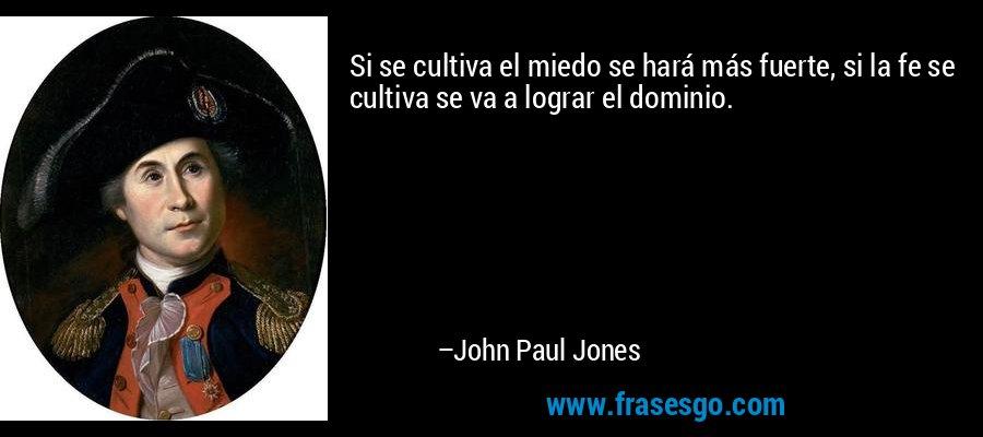 Si se cultiva el miedo se hará más fuerte, si la fe se cultiva se va a lograr el dominio. – John Paul Jones