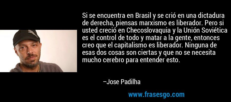 Si se encuentra en Brasil y se crió en una dictadura de derecha, piensas marxismo es liberador. Pero si usted creció en Checoslovaquia y la Unión Soviética es el control de todo y matar a la gente, entonces creo que el capitalismo es liberador. Ninguna de esas dos cosas son ciertas y que no se necesita mucho cerebro para entender esto. – Jose Padilha