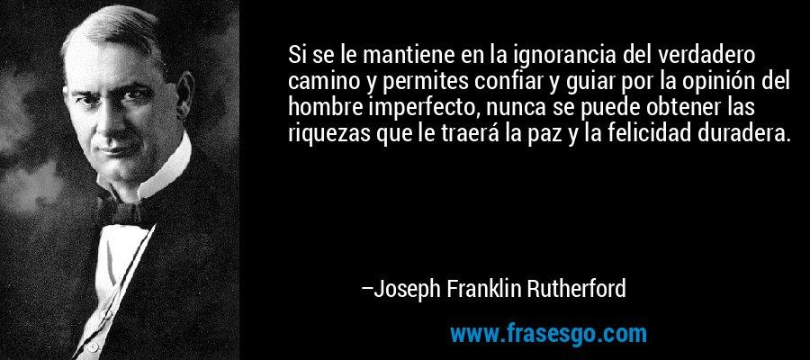 Si se le mantiene en la ignorancia del verdadero camino y permites confiar y guiar por la opinión del hombre imperfecto, nunca se puede obtener las riquezas que le traerá la paz y la felicidad duradera. – Joseph Franklin Rutherford
