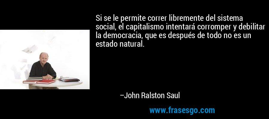 Si se le permite correr libremente del sistema social, el capitalismo intentará corromper y debilitar la democracia, que es después de todo no es un estado natural. – John Ralston Saul