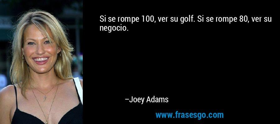 Si se rompe 100, ver su golf. Si se rompe 80, ver su negocio. – Joey Adams