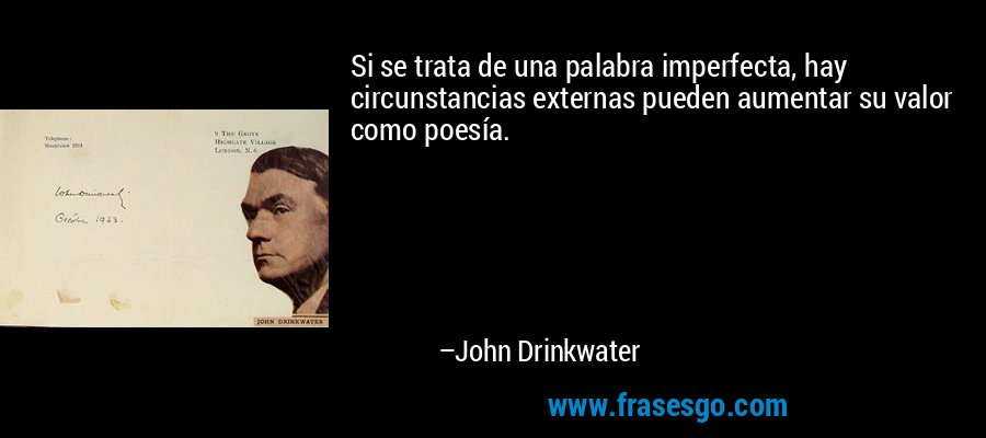 Si se trata de una palabra imperfecta, hay circunstancias externas pueden aumentar su valor como poesía. – John Drinkwater