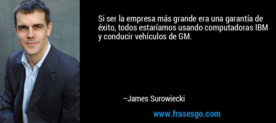 Si ser la empresa más grande era una garantía de éxito, todos estaríamos usando computadoras IBM y conducir vehículos de GM. – James Surowiecki