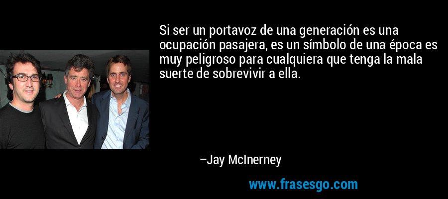 Si ser un portavoz de una generación es una ocupación pasajera, es un símbolo de una época es muy peligroso para cualquiera que tenga la mala suerte de sobrevivir a ella. – Jay McInerney