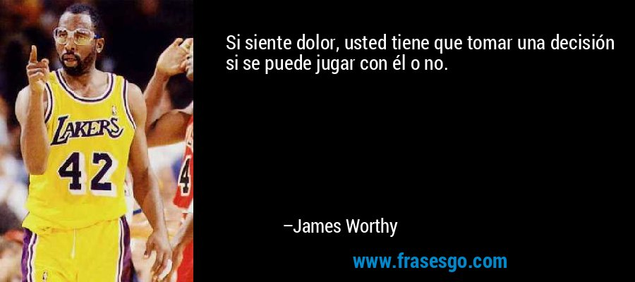 Si siente dolor, usted tiene que tomar una decisión si se puede jugar con él o no. – James Worthy