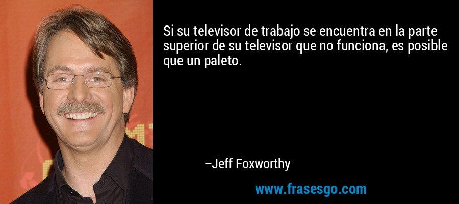 Si su televisor de trabajo se encuentra en la parte superior de su televisor que no funciona, es posible que un paleto. – Jeff Foxworthy