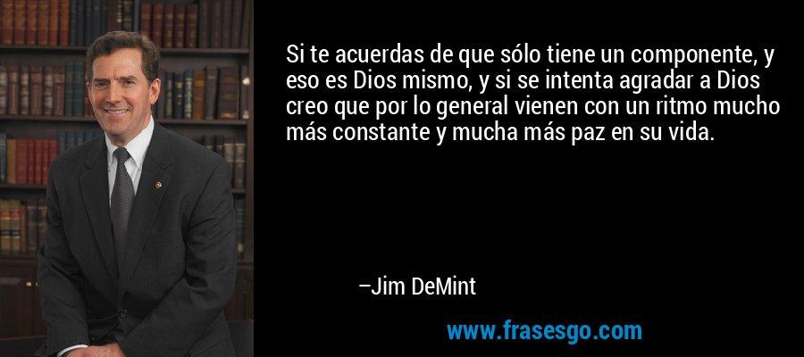 Si te acuerdas de que sólo tiene un componente, y eso es Dios mismo, y si se intenta agradar a Dios creo que por lo general vienen con un ritmo mucho más constante y mucha más paz en su vida. – Jim DeMint