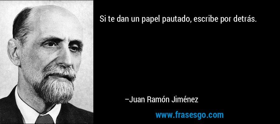 Si te dan un papel pautado, escribe por detrás. – Juan Ramón Jiménez