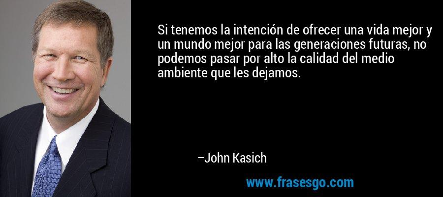 Si tenemos la intención de ofrecer una vida mejor y un mundo mejor para las generaciones futuras, no podemos pasar por alto la calidad del medio ambiente que les dejamos. – John Kasich