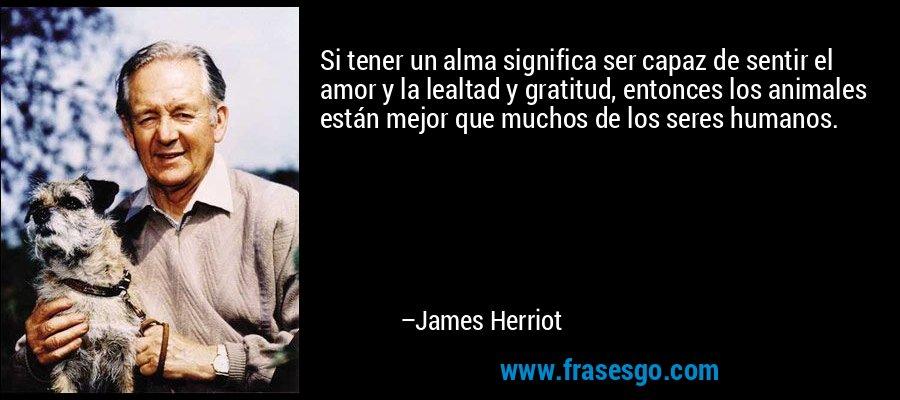 Si tener un alma significa ser capaz de sentir el amor y la lealtad y gratitud, entonces los animales están mejor que muchos de los seres humanos. – James Herriot