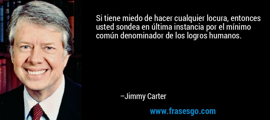 Si tiene miedo de hacer cualquier locura, entonces usted sondea en última instancia por el mínimo común denominador de los logros humanos. – Jimmy Carter