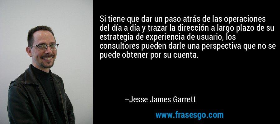 Si tiene que dar un paso atrás de las operaciones del día a día y trazar la dirección a largo plazo de su estrategia de experiencia de usuario, los consultores pueden darle una perspectiva que no se puede obtener por su cuenta. – Jesse James Garrett