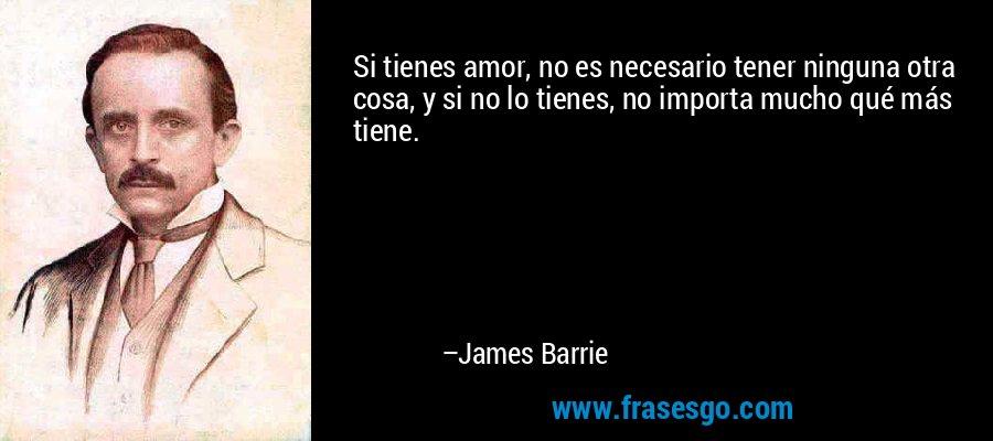 Si tienes amor, no es necesario tener ninguna otra cosa, y si no lo tienes, no importa mucho qué más tiene. – James Barrie