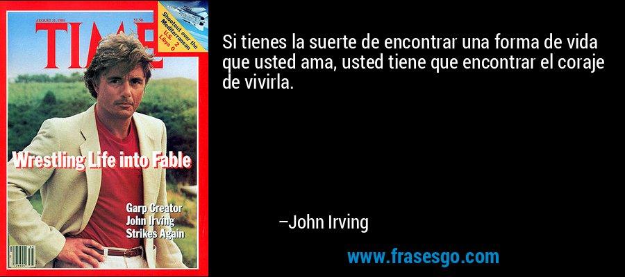 Si tienes la suerte de encontrar una forma de vida que usted ama, usted tiene que encontrar el coraje de vivirla. – John Irving