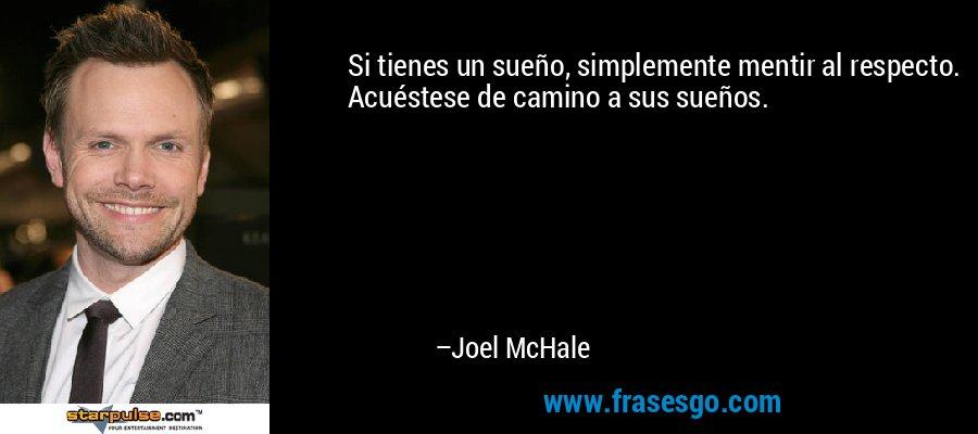 Si tienes un sueño, simplemente mentir al respecto. Acuéstese de camino a sus sueños. – Joel McHale