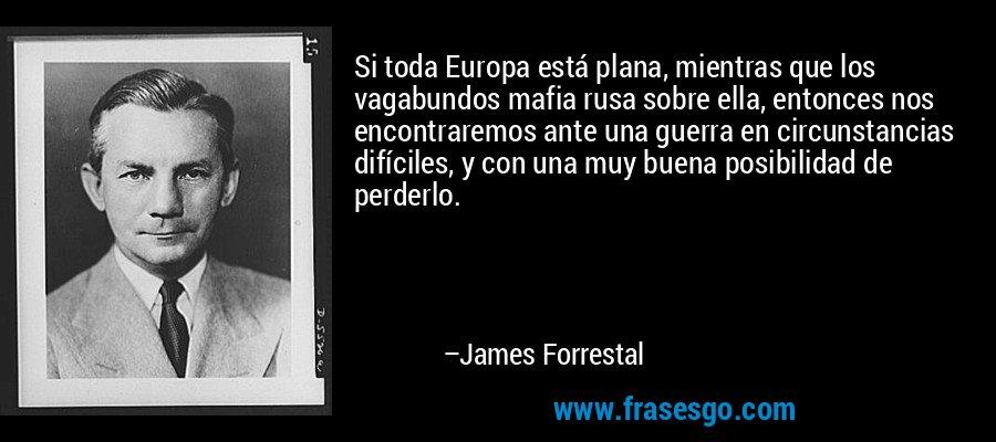 Si toda Europa está plana, mientras que los vagabundos mafia rusa sobre ella, entonces nos encontraremos ante una guerra en circunstancias difíciles, y con una muy buena posibilidad de perderlo. – James Forrestal
