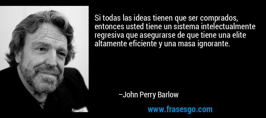 Si todas las ideas tienen que ser comprados, entonces usted tiene un sistema intelectualmente regresiva que asegurarse de que tiene una elite altamente eficiente y una masa ignorante. – John Perry Barlow