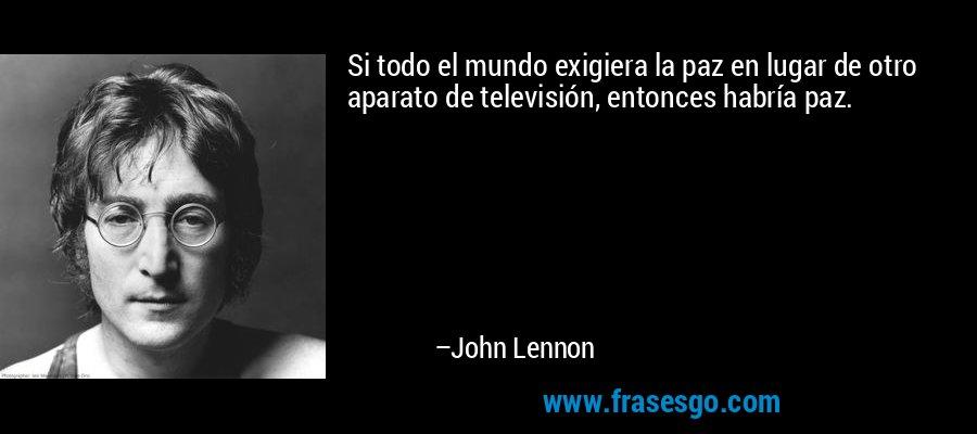 Si todo el mundo exigiera la paz en lugar de otro aparato de televisión, entonces habría paz. – John Lennon