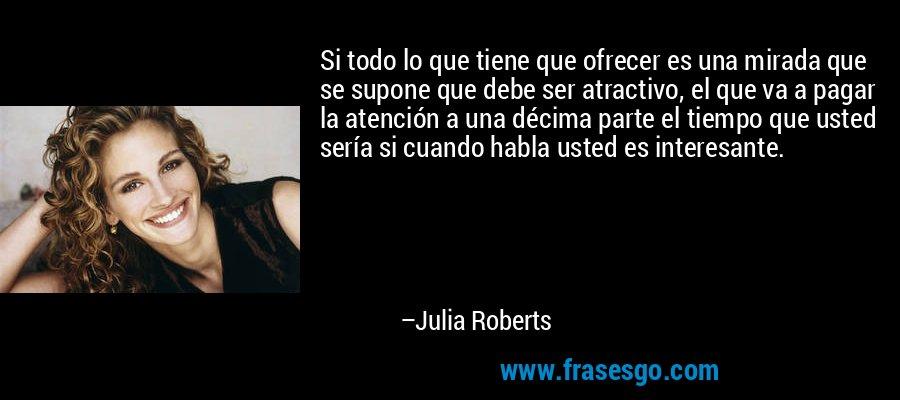 Si todo lo que tiene que ofrecer es una mirada que se supone que debe ser atractivo, el que va a pagar la atención a una décima parte el tiempo que usted sería si cuando habla usted es interesante. – Julia Roberts