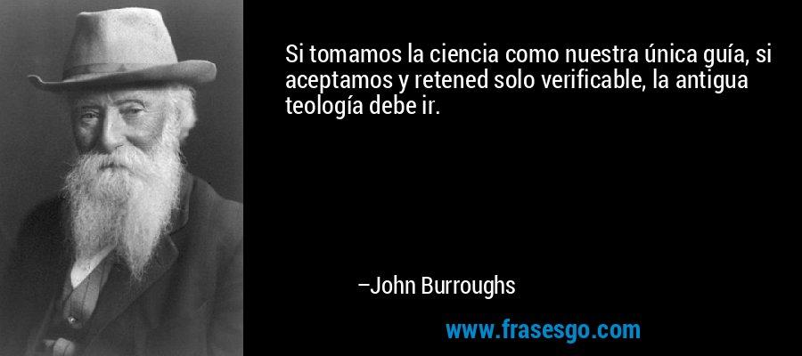 Si tomamos la ciencia como nuestra única guía, si aceptamos y retened solo verificable, la antigua teología debe ir. – John Burroughs
