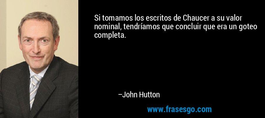 Si tomamos los escritos de Chaucer a su valor nominal, tendríamos que concluir que era un goteo completa. – John Hutton