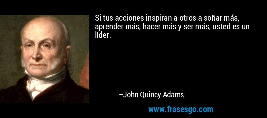 Si tus acciones inspiran a otros a soñar más, aprender más, hacer más y ser más, usted es un líder. – John Quincy Adams