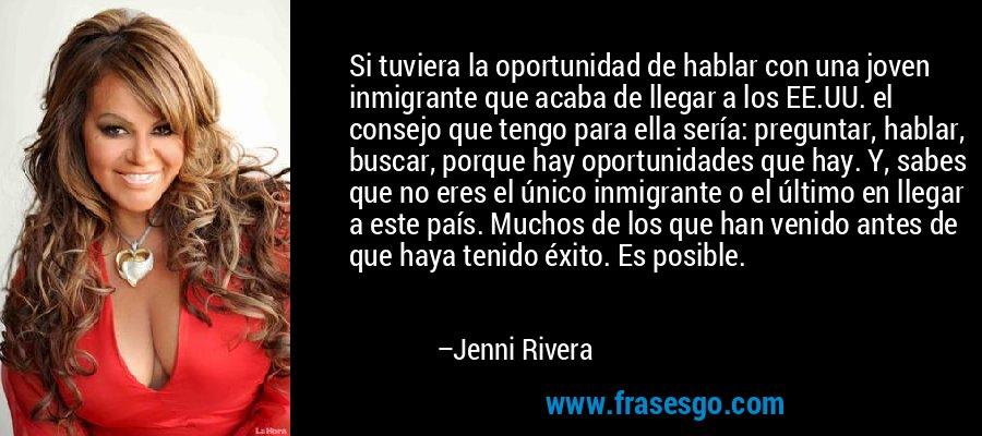 Si tuviera la oportunidad de hablar con una joven inmigrante que acaba de llegar a los EE.UU. el consejo que tengo para ella sería: preguntar, hablar, buscar, porque hay oportunidades que hay. Y, sabes que no eres el único inmigrante o el último en llegar a este país. Muchos de los que han venido antes de que haya tenido éxito. Es posible. – Jenni Rivera