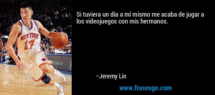 Si tuviera un día a mí mismo me acaba de jugar a los videojuegos con mis hermanos. – Jeremy Lin