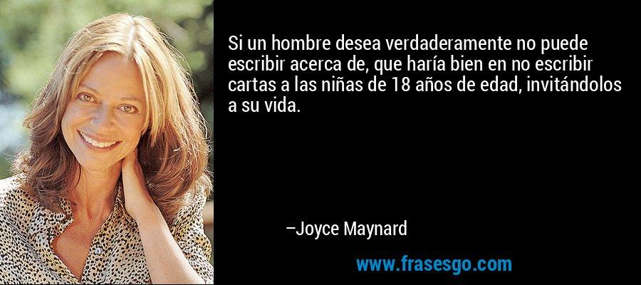 Si un hombre desea verdaderamente no puede escribir acerca de, que haría bien en no escribir cartas a las niñas de 18 años de edad, invitándolos a su vida. – Joyce Maynard