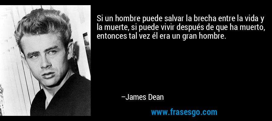 Si un hombre puede salvar la brecha entre la vida y la muerte, si puede vivir después de que ha muerto, entonces tal vez él era un gran hombre. – James Dean