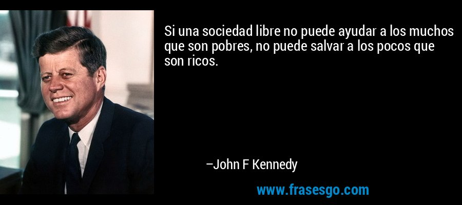 Si una sociedad libre no puede ayudar a los muchos que son pobres, no puede salvar a los pocos que son ricos. – John F Kennedy