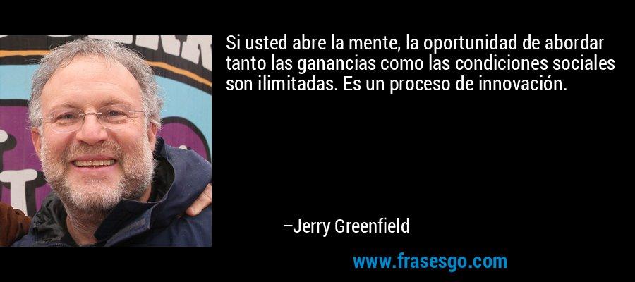 Si usted abre la mente, la oportunidad de abordar tanto las ganancias como las condiciones sociales son ilimitadas. Es un proceso de innovación. – Jerry Greenfield