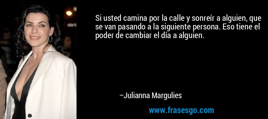 Si usted camina por la calle y sonreír a alguien, que se van pasando a la siguiente persona. Eso tiene el poder de cambiar el día a alguien. – Julianna Margulies